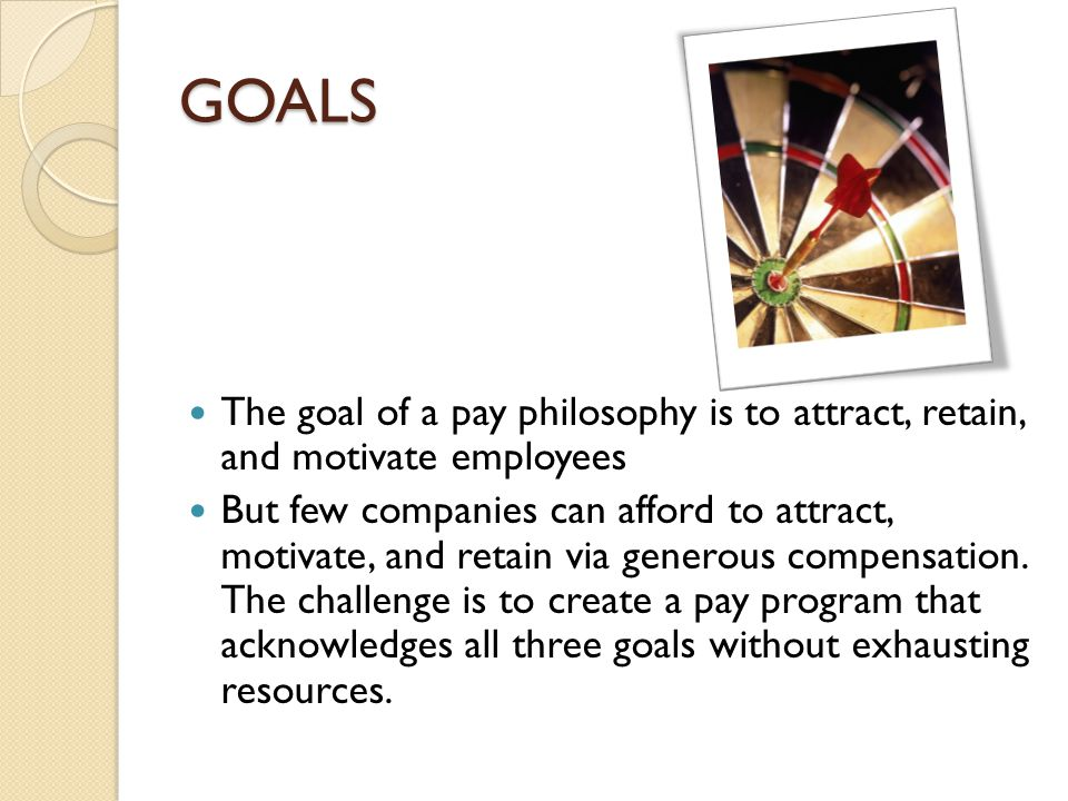 GOALS The goal of a pay philosophy is to attract, retain, and motivate employees.