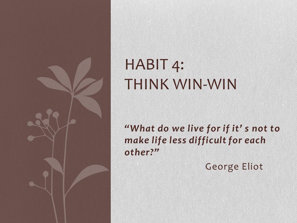 Habit 4: think win-win What do we live for if it' s not to make life less difficult for each other