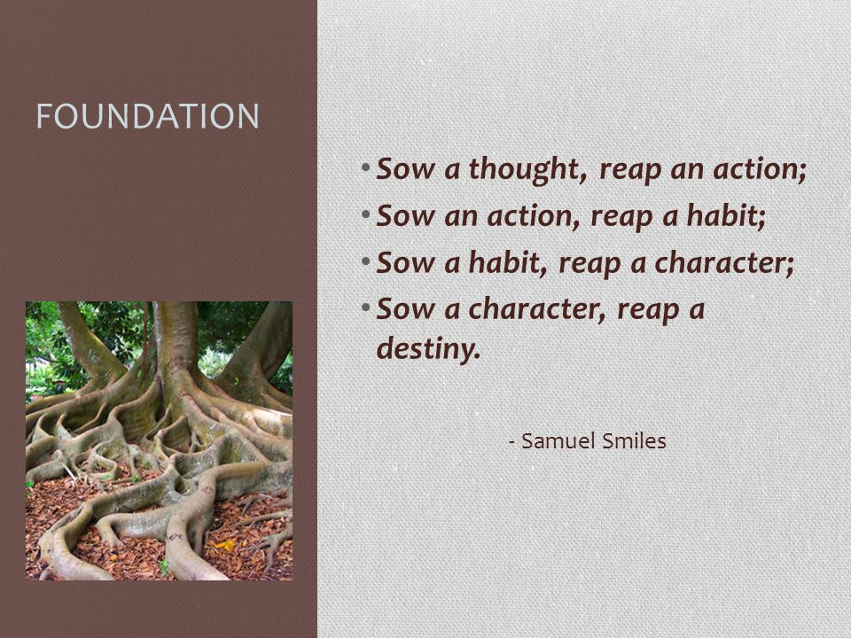 FOUNDATION Sow a thought, reap an action; Sow an action, reap a habit;