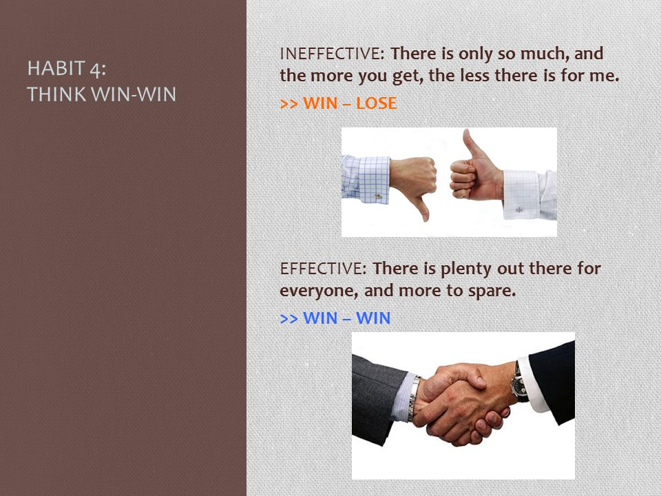 HABIT 4: THINK WIN-WIN INEFFECTIVE: There is only so much, and the more you get, the less there is for me.