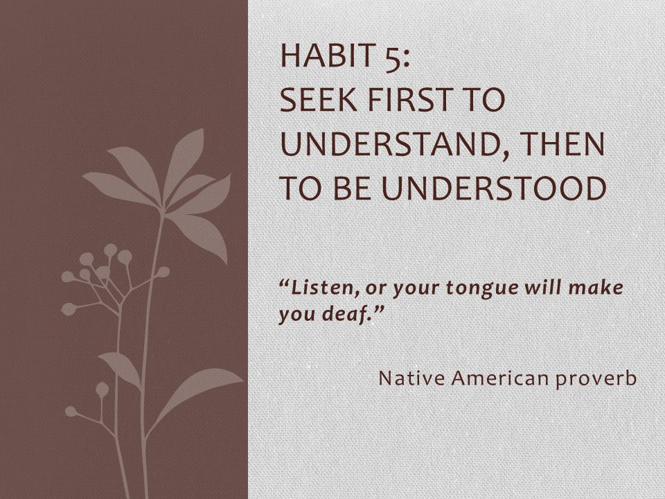 Habit 5: seek first to understand, then to be understood