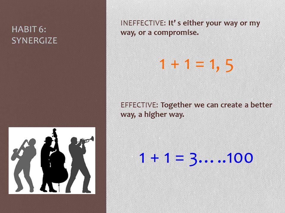 1 + 1 = 1, 5 1 + 1 = 3…..100 HABIT 6: SYNERGIZE