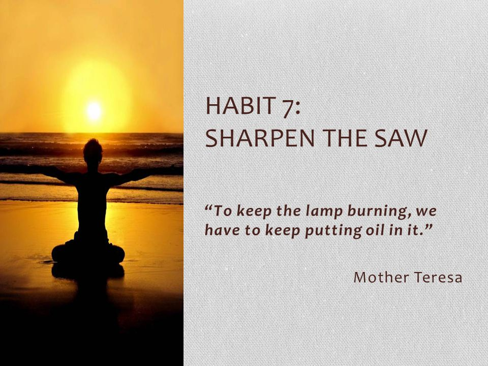 Habit 7: sharpen the saw To keep the lamp burning, we have to keep putting oil in it. Mother Teresa.