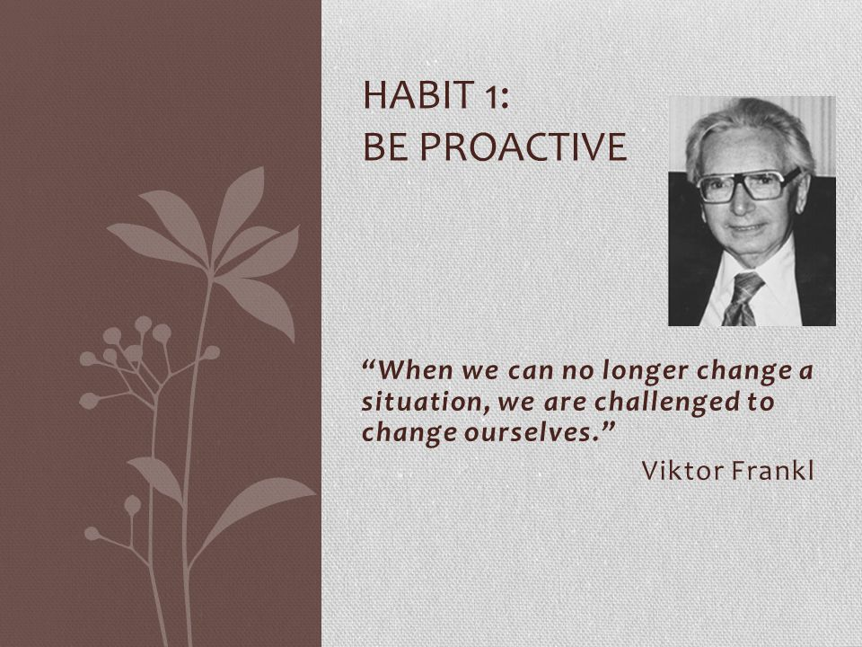 HABIT 1: BE PROACTIVE When we can no longer change a situation, we are challenged to change ourselves.