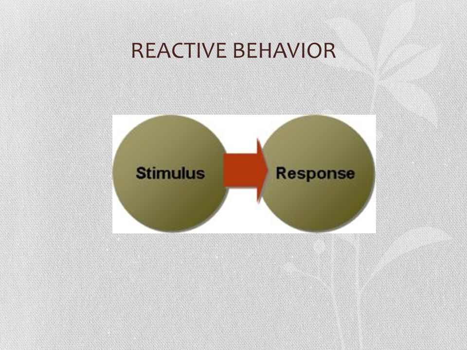 REACTIVE BEHAVIOR Reactive people allow outside influences (moods, feeling and circumstances) to control their response.