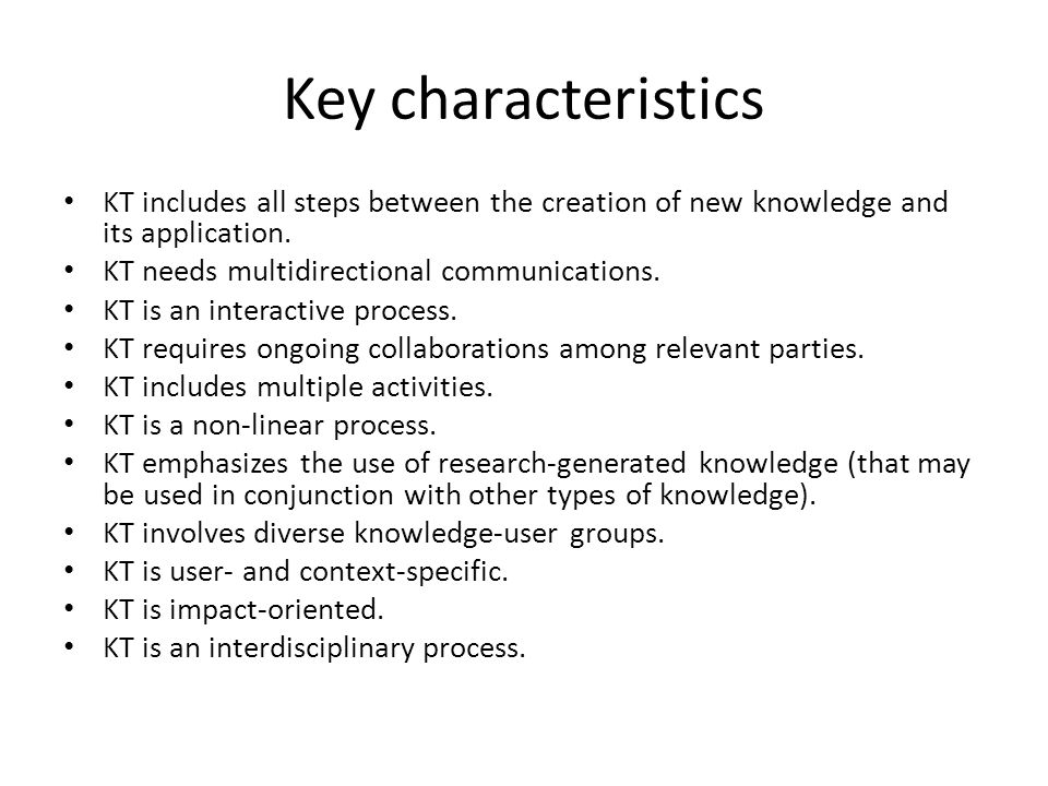 Key characteristics KT includes all steps between the creation of new knowledge and its application.