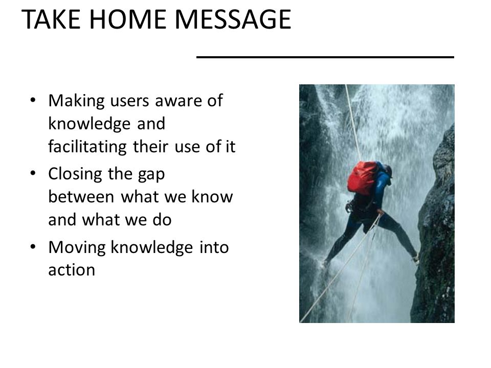 TAKE HOME MESSAGE Making users aware of knowledge and facilitating their use of it. Closing the gap between what we know and what we do.