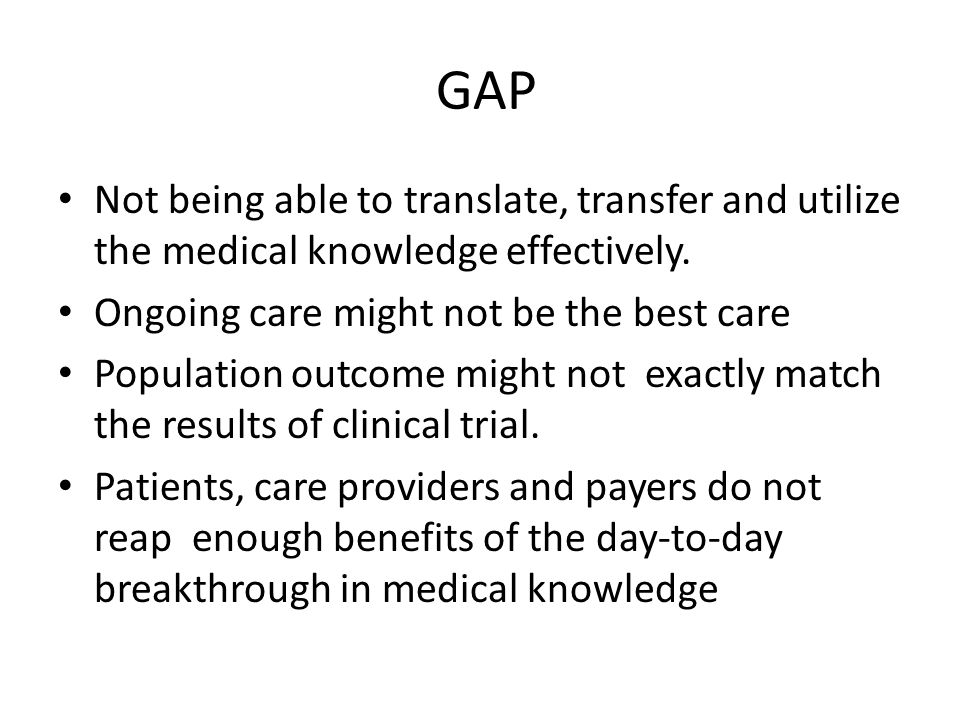 GAP Not being able to translate, transfer and utilize the medical knowledge effectively. Ongoing care might not be the best care.