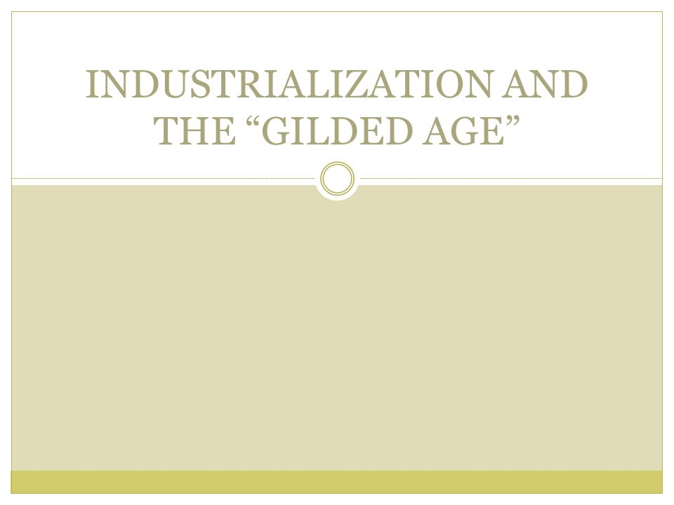 INDUSTRIALIZATION AND THE GILDED AGE