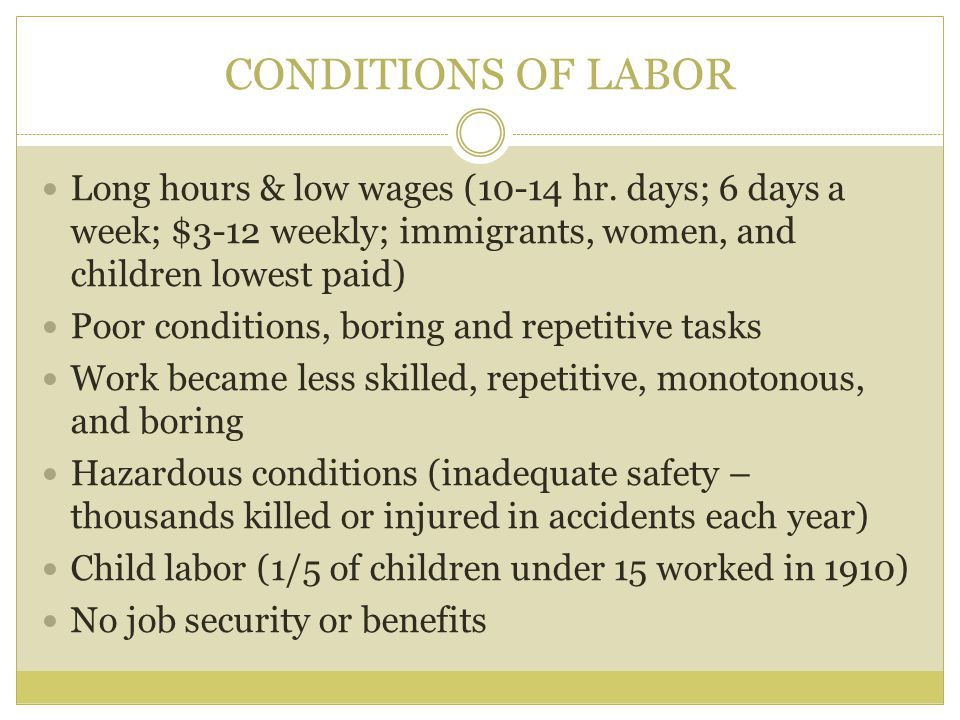 CONDITIONS OF LABOR Long hours & low wages (10-14 hr. days; 6 days a week; $3-12 weekly; immigrants, women, and children lowest paid)