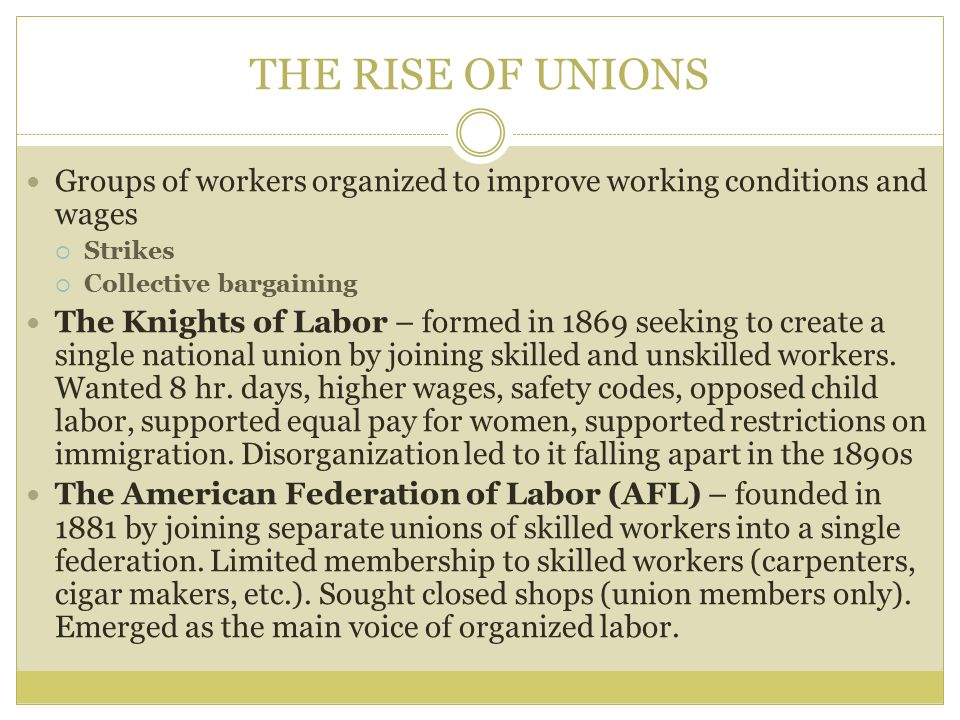 THE RISE OF UNIONS Groups of workers organized to improve working conditions and wages. Strikes. Collective bargaining.