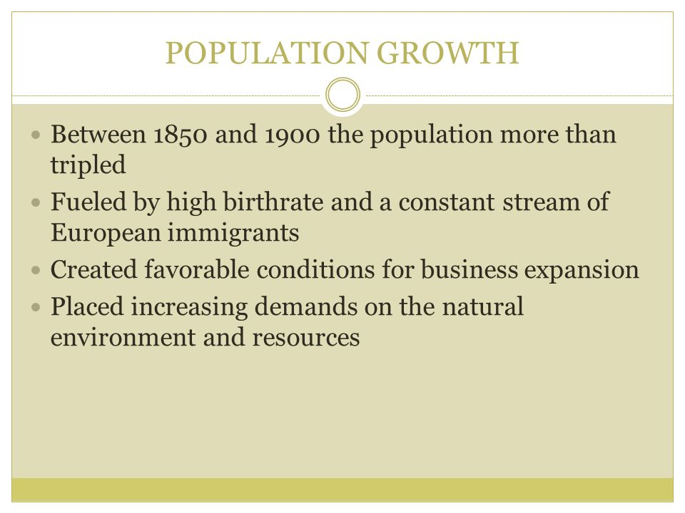 POPULATION GROWTH Between 1850 and 1900 the population more than tripled. Fueled by high birthrate and a constant stream of European immigrants.