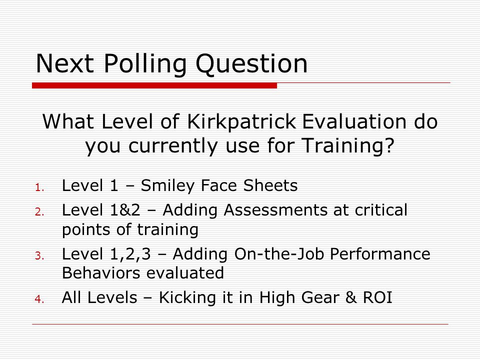 Next Polling Question What Level of Kirkpatrick Evaluation do you currently use for Training Level 1 – Smiley Face Sheets.