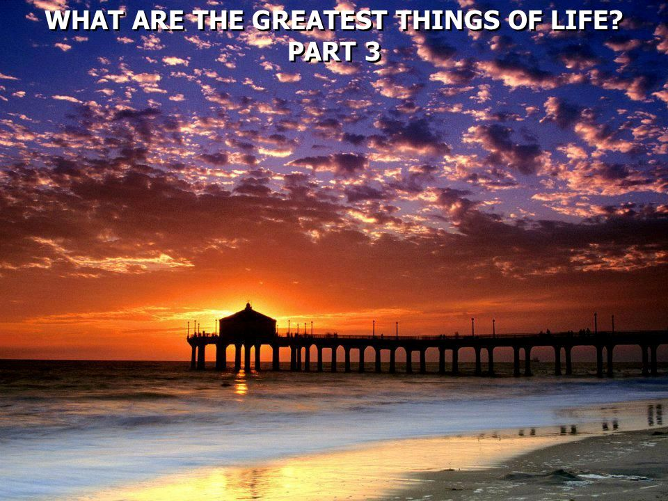 WHAT ARE THE GREATEST THINGS OF LIFE