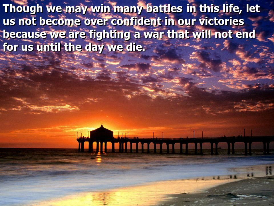 Though we may win many battles in this life, let us not become over confident in our victories because we are fighting a war that will not end for us until the day we die.
