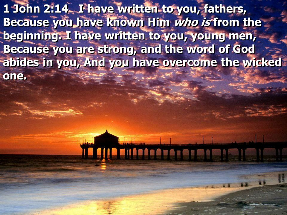 1 John 2:14 I have written to you, fathers, Because you have known Him who is from the beginning.