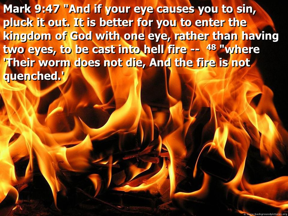 Mark 9:47 And if your eye causes you to sin, pluck it out