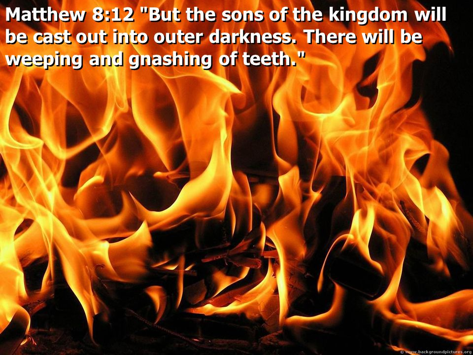 Matthew 8:12 But the sons of the kingdom will be cast out into outer darkness.