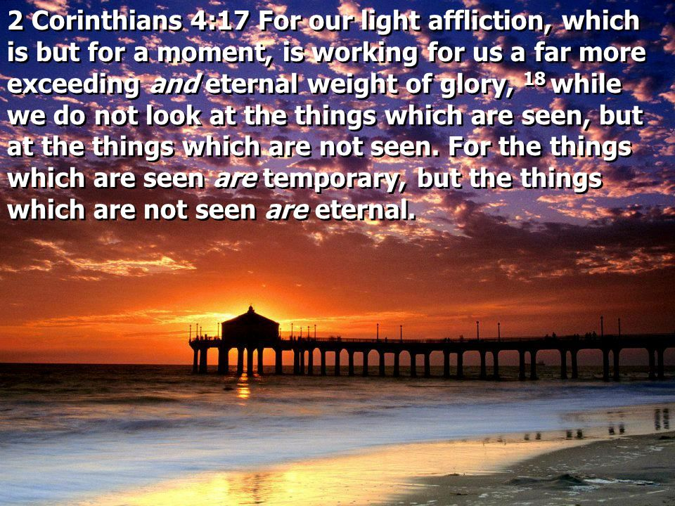 2 Corinthians 4:17 For our light affliction, which is but for a moment, is working for us a far more exceeding and eternal weight of glory, 18 while we do not look at the things which are seen, but at the things which are not seen.