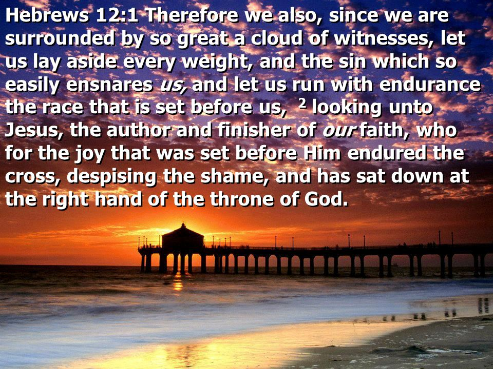 Hebrews 12:1 Therefore we also, since we are surrounded by so great a cloud of witnesses, let us lay aside every weight, and the sin which so easily ensnares us, and let us run with endurance the race that is set before us, 2 looking unto Jesus, the author and finisher of our faith, who for the joy that was set before Him endured the cross, despising the shame, and has sat down at the right hand of the throne of God.