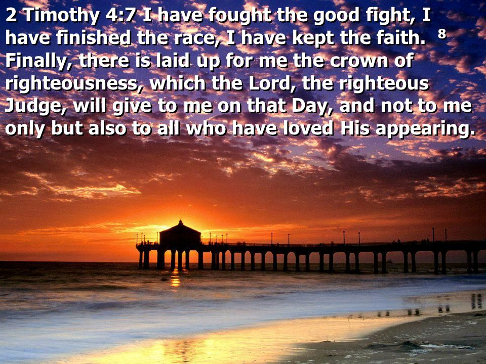 2 Timothy 4:7 I have fought the good fight, I have finished the race, I have kept the faith. 8 Finally, there is laid up for me the crown of righteousness, which the Lord, the righteous Judge, will give to me on that Day, and not to me only but also to all who have loved His appearing.