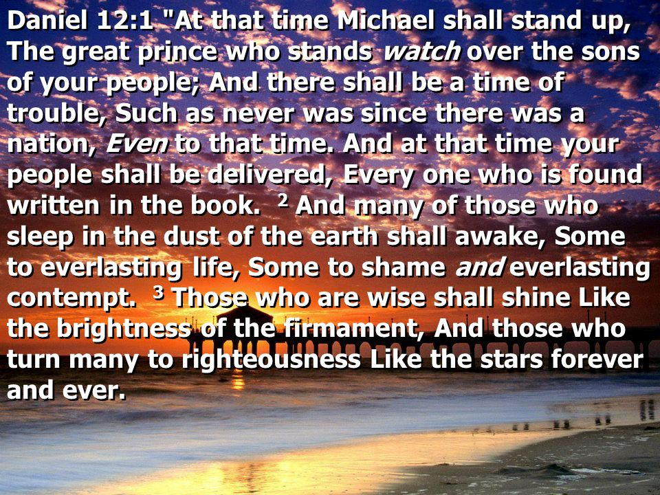 Daniel 12:1 At that time Michael shall stand up, The great prince who stands watch over the sons of your people; And there shall be a time of trouble, Such as never was since there was a nation, Even to that time.