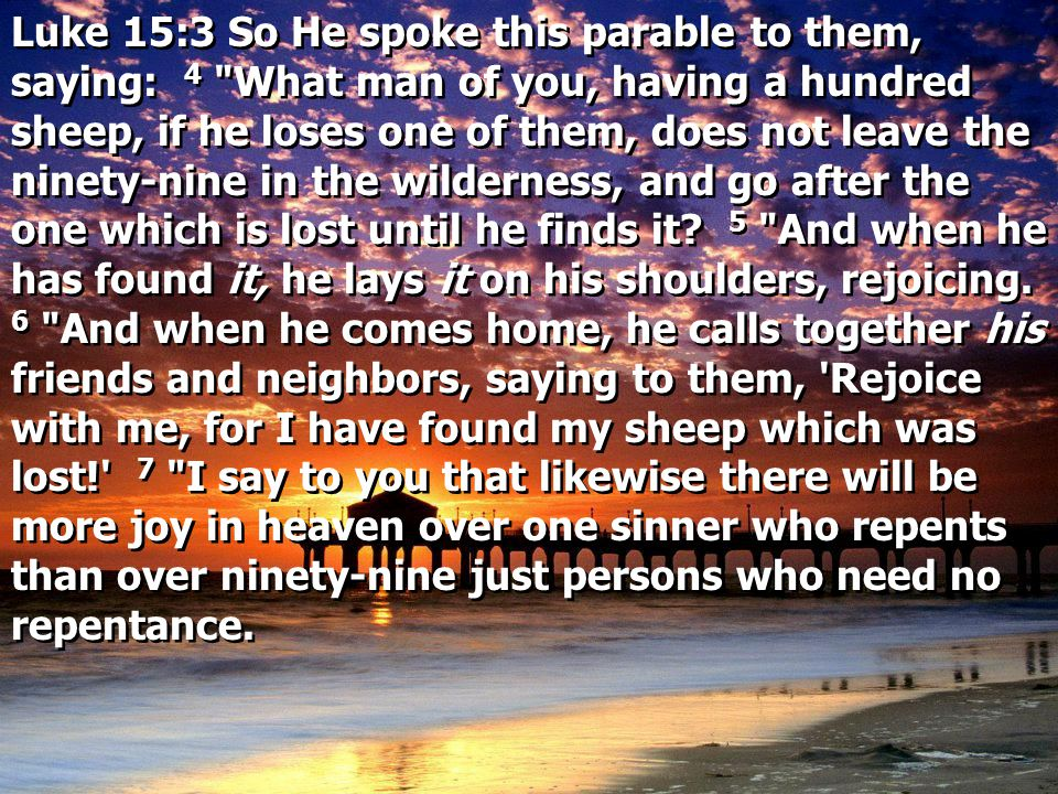 Luke 15:3 So He spoke this parable to them, saying: 4 What man of you, having a hundred sheep, if he loses one of them, does not leave the ninety-nine in the wilderness, and go after the one which is lost until he finds it.
