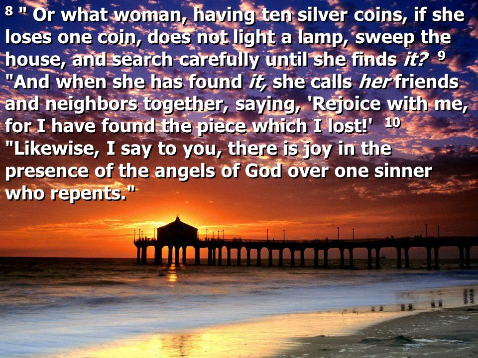 8 Or what woman, having ten silver coins, if she loses one coin, does not light a lamp, sweep the house, and search carefully until she finds it.