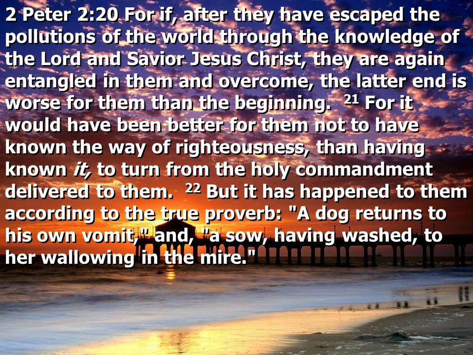 2 Peter 2:20 For if, after they have escaped the pollutions of the world through the knowledge of the Lord and Savior Jesus Christ, they are again entangled in them and overcome, the latter end is worse for them than the beginning.