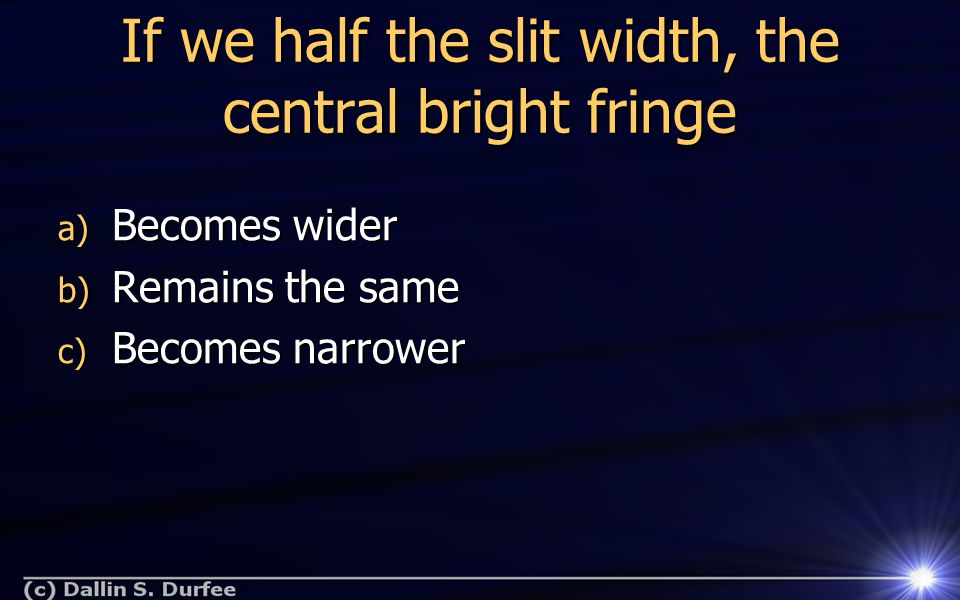 If we half the slit width, the central bright fringe