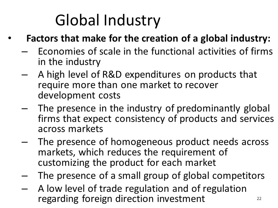 Global Industry Factors that make for the creation of a global industry: Economies of scale in the functional activities of firms in the industry.
