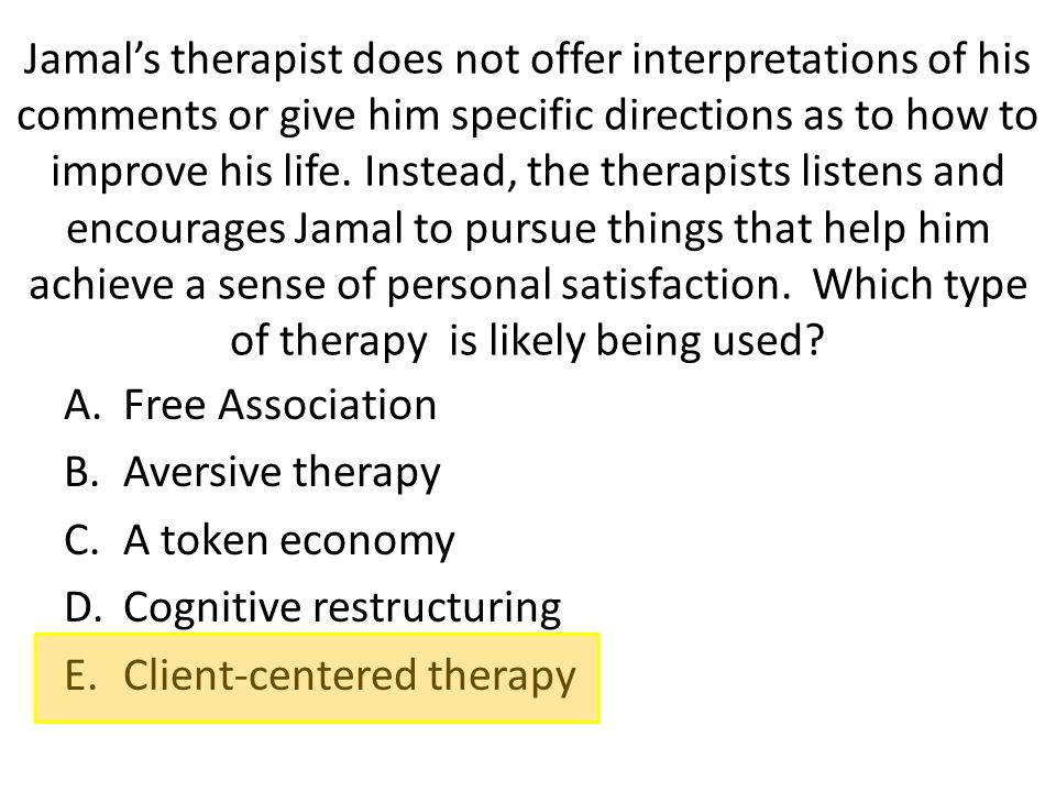 Jamal's therapist does not offer interpretations of his comments or give him specific directions as to how to improve his life. Instead, the therapists listens and encourages Jamal to pursue things that help him achieve a sense of personal satisfaction. Which type of therapy is likely being used