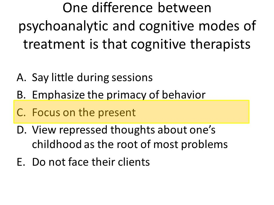 One difference between psychoanalytic and cognitive modes of treatment is that cognitive therapists