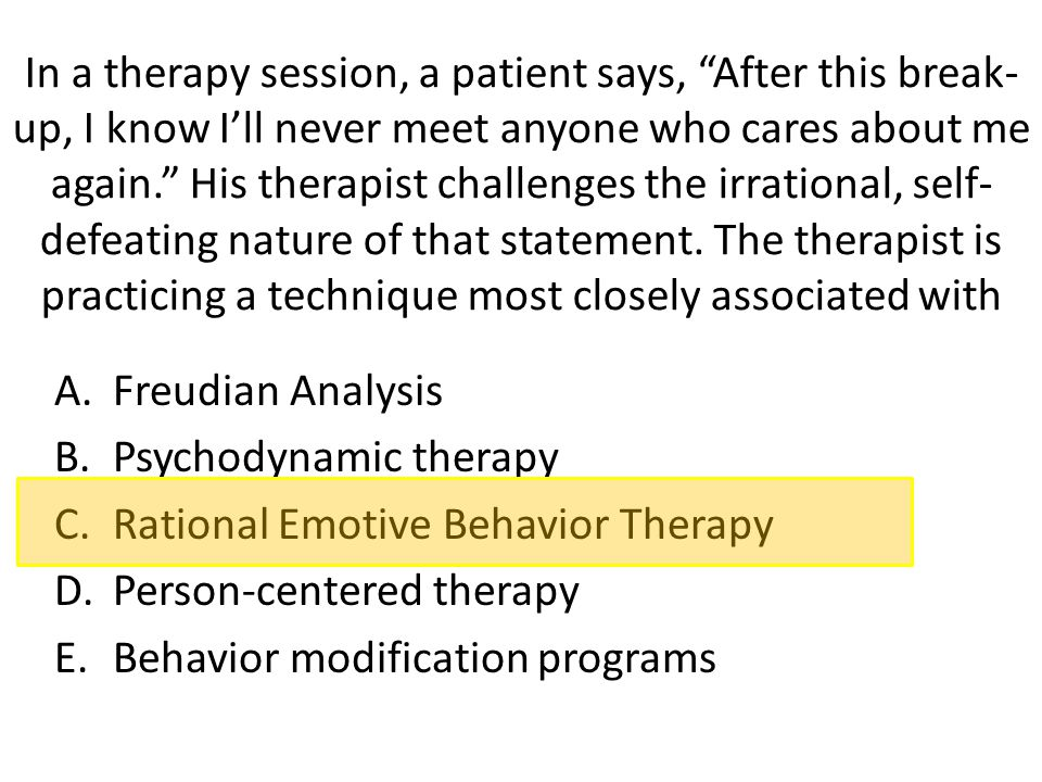 In a therapy session, a patient says, After this break-up, I know I'll never meet anyone who cares about me again. His therapist challenges the irrational, self-defeating nature of that statement. The therapist is practicing a technique most closely associated with