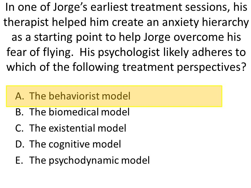 In one of Jorge's earliest treatment sessions, his therapist helped him create an anxiety hierarchy as a starting point to help Jorge overcome his fear of flying. His psychologist likely adheres to which of the following treatment perspectives
