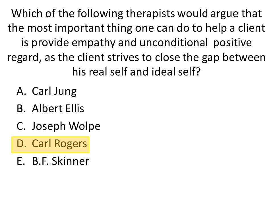 Which of the following therapists would argue that the most important thing one can do to help a client is provide empathy and unconditional positive regard, as the client strives to close the gap between his real self and ideal self