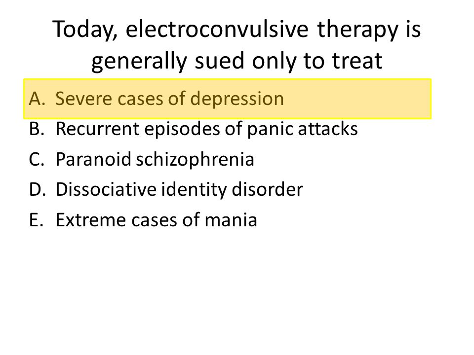 Today, electroconvulsive therapy is generally sued only to treat