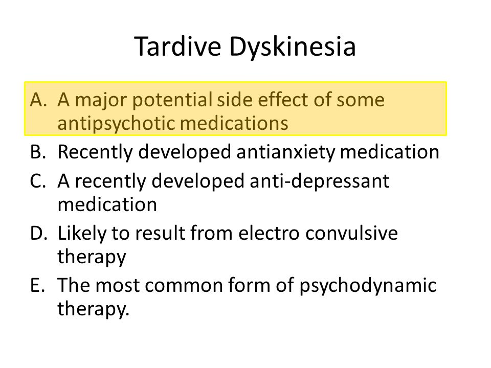 Tardive Dyskinesia A major potential side effect of some antipsychotic medications. Recently developed antianxiety medication.