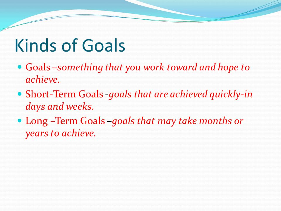 Kinds of Goals Goals –something that you work toward and hope to achieve. Short-Term Goals -goals that are achieved quickly-in days and weeks.