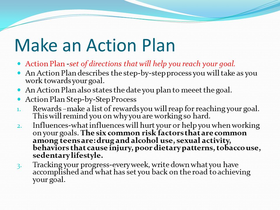 Make an Action Plan Action Plan -set of directions that will help you reach your goal.