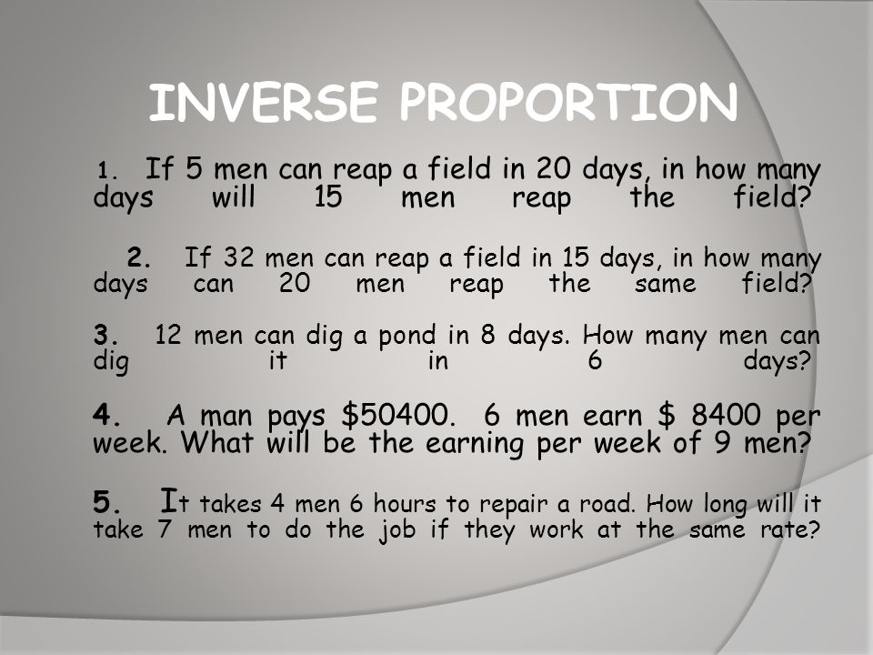 INVERSE PROPORTION 1. If 5 men can reap a field in 20 days, in how many days will 15 men reap the field