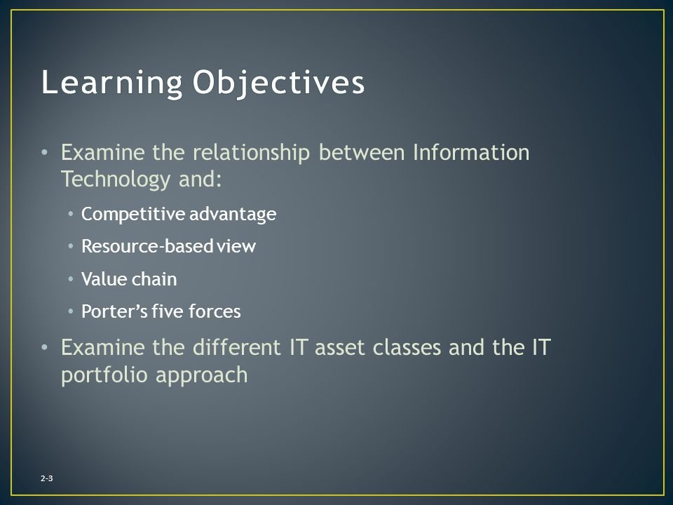 Learning Objectives Examine the relationship between Information Technology and: Competitive advantage.