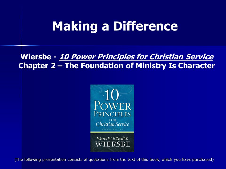 Making a Difference Wiersbe - 10 Power Principles for Christian Service. Chapter 2 – The Foundation of Ministry Is Character.