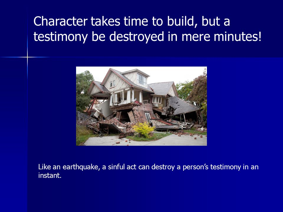 Character takes time to build, but a testimony be destroyed in mere minutes!