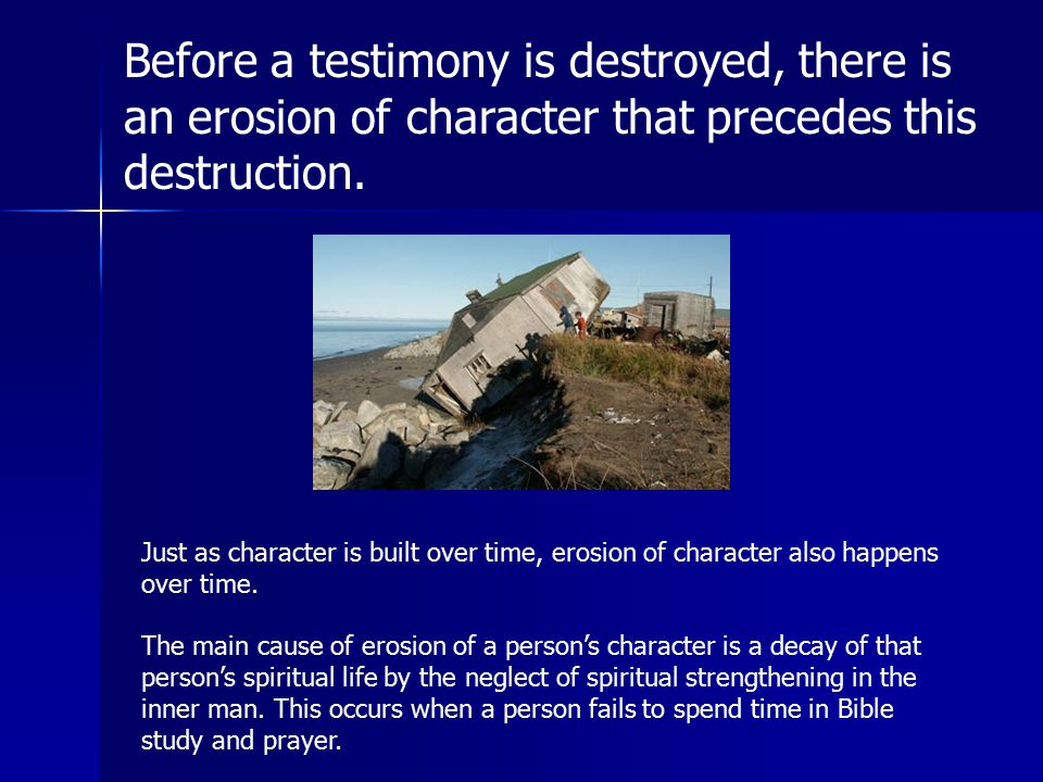Before a testimony is destroyed, there is an erosion of character that precedes this destruction.
