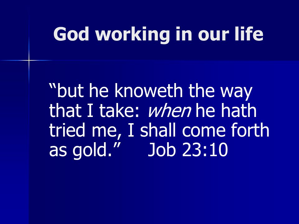 God working in our life but he knoweth the way that I take: when he hath tried me, I shall come forth as gold. Job 23:10.