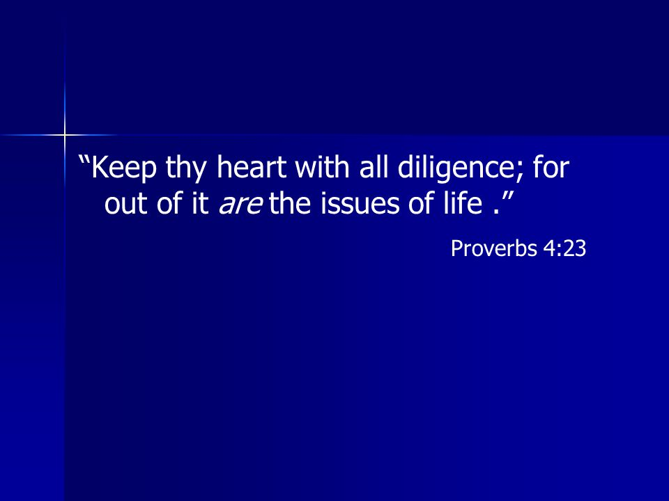Keep thy heart with all diligence; for out of it are the issues of life .
