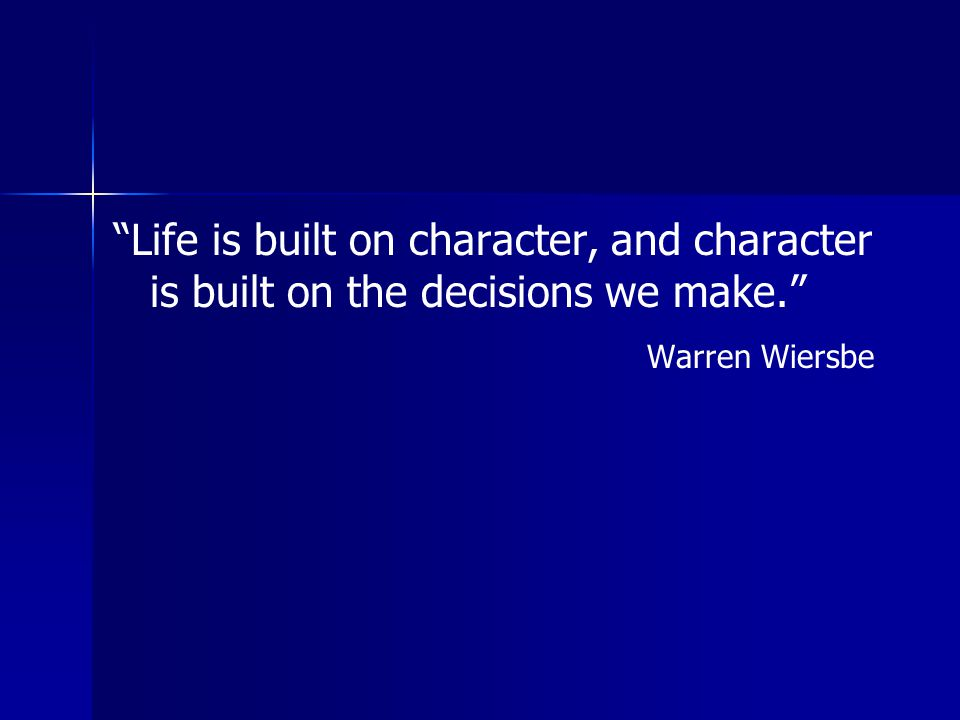 Life is built on character, and character is built on the decisions we make.