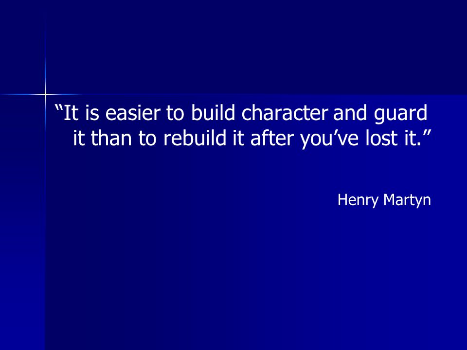 It is easier to build character and guard it than to rebuild it after you've lost it.