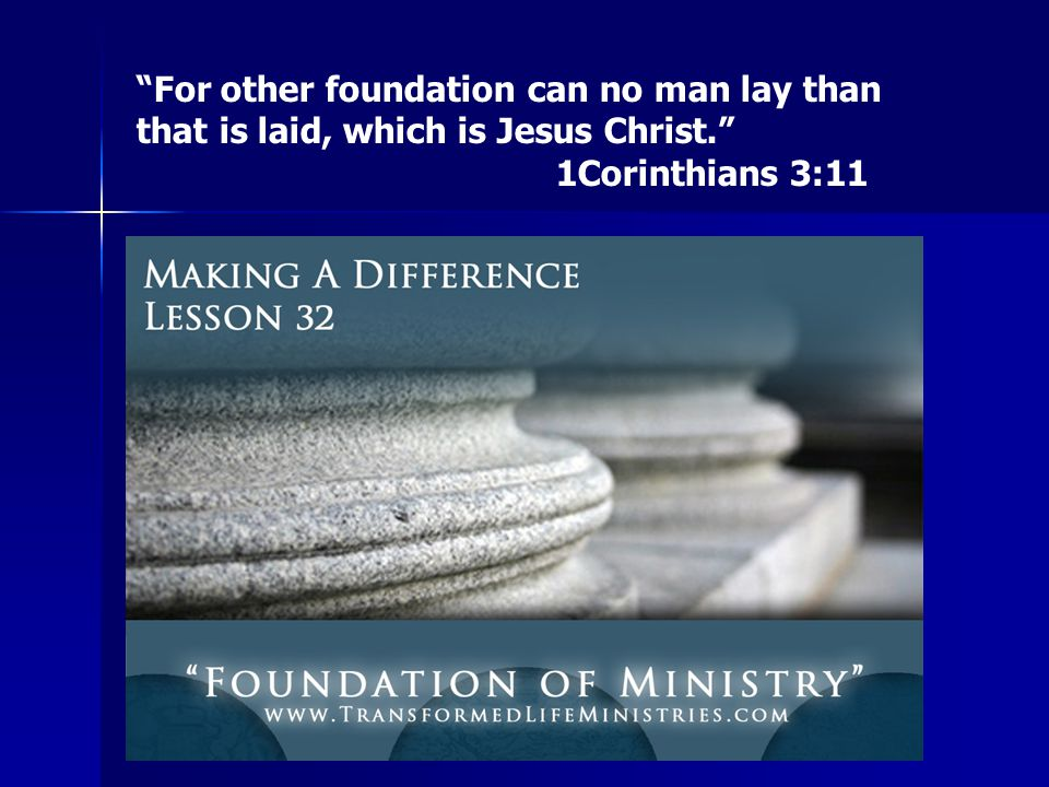For other foundation can no man lay than that is laid, which is Jesus Christ. 1Corinthians 3:11